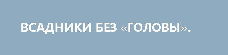 ВСАДНИКИ БЕЗ «ГОЛОВЫ». http://rusdozor.ru/2017/02/20/vsadniki-bez-golovy/  Что такое украинский майдан, пущенный на самотёк, нам вчера талантливо продемонстрировали три былинных лыцаря Егорка Соболев, Воффка Пара-Сук и Сёмка Семенченко.  Если три года назад у революционных гиднюков были европейские (американские) кураторы-кукловоды и бюджет «корпоратива», то на этот раз ...