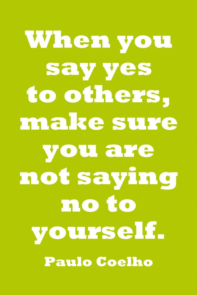 """""""When you say yes to others, make sure you are not saying no to yourself"""" - Paulo Coelho"""