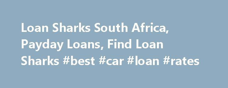 Loan Sharks South Africa, Payday Loans, Find Loan Sharks #best #car #loan #rates http://loan.remmont.com/loan-sharks-south-africa-payday-loans-find-loan-sharks-best-car-loan-rates/  #loan sharks # Loan Sharks Directory of Loan Sharks in South Africa Menu Loan Sharks – Guide for Borrowers The reality is that the loan sharks of South Africa are no better than the predators which they are named after. These are unscrupulous lenders that charge extremely high interest rate and use other tricks…