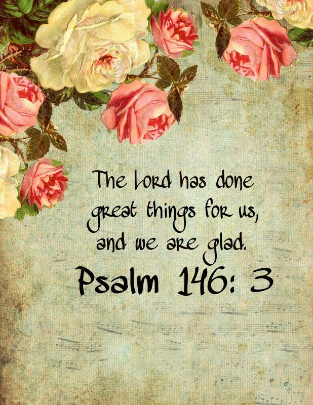The Lord has done great things fur us, and we are glad. -Psalm 146:3