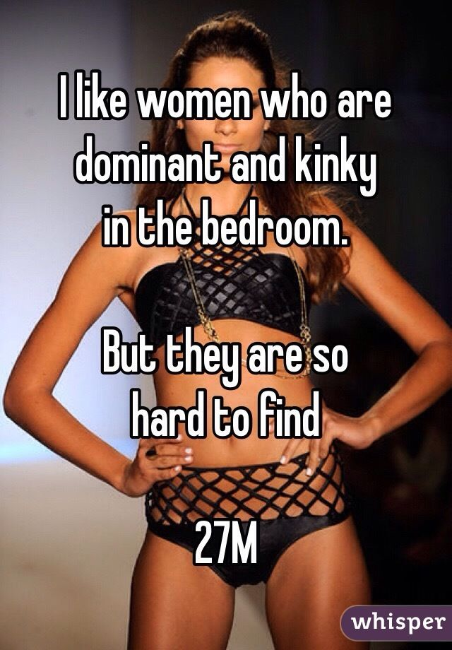 like women who are dominant and kinky in the bedroom but they are