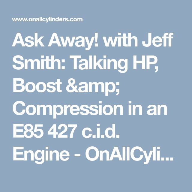 Ask Away! with Jeff Smith: Talking HP, Boost & Compression in an E85 427 c.i.d. Engine - OnAllCylinders