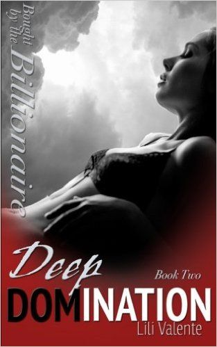 Deep Domination (Bought by the Billionaire) (Volume 2) Paperback – June 24, 2015 by Lili Valente.  WARNING: This is one deep, dark, hard-spanking, dirty-talking read. Are you ready?  Hannah is in too deep, falling steadily under Jackson's erotic control. It doesn't matter that he's her captor and tormentor. She lives for the nights when he draws her deeper into his world, teaching her the thrill of submission.