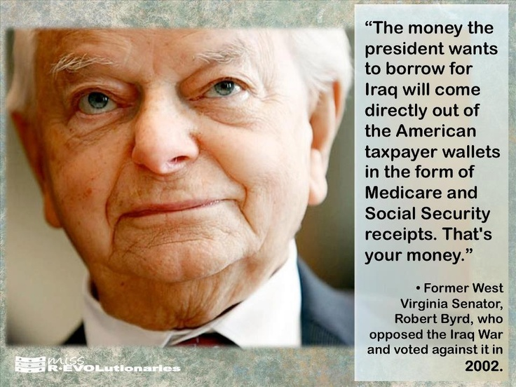 """~ Robert Byrd ---- It's hard to believe now, but the Iraq War was actually sold to Americans as the """"war that would pay for itself"""" because of Iraq's oil. Anyone else remember that?"""