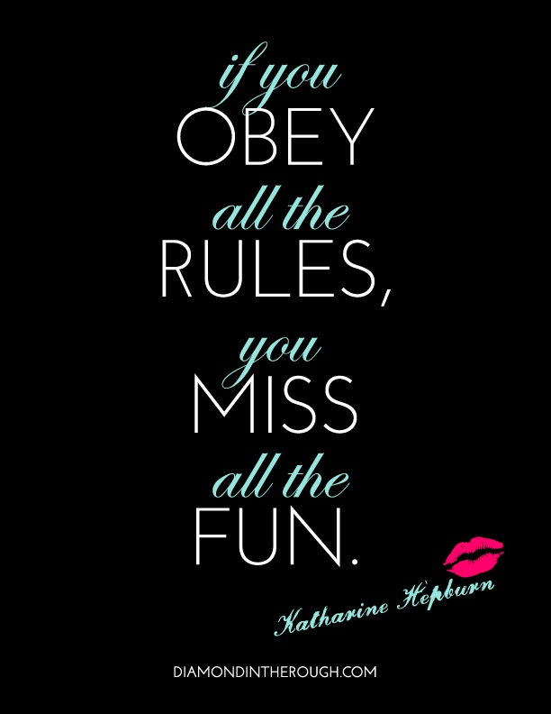 """If you obey all the rules, you miss all the fun."" -Katharine Hepburn"