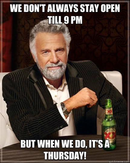 We don't always stay open till 9 pm but when we do its a Thursday!