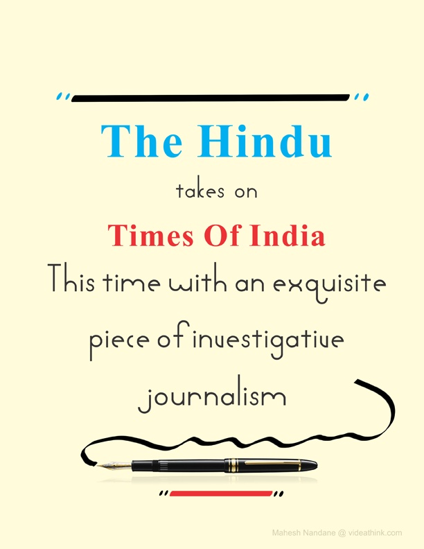 India is on the verge of war between two top publishing houses of India. The Hindu king of South India and Times of India a media power house in India. It all started last year when Times of India was launched in Chennai and Times Of India launched an ad campaign against The Hindu describing the news paper as boring. South India is the stronghold of The Hindu.
