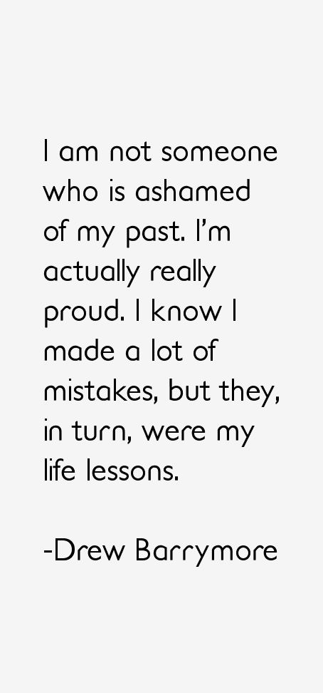 drew barrymore quotes -I so agree with this...I am human...I made and will continue to make mistakes...but I learn from them...and I grow into the best ...me!
