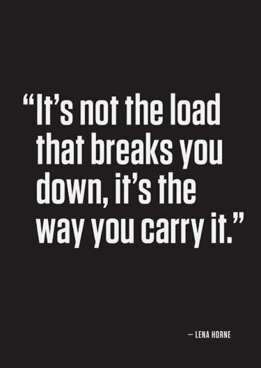 """""""It's not the load that breaks you down, it's the way you carry it."""" -Lena Horne"""
