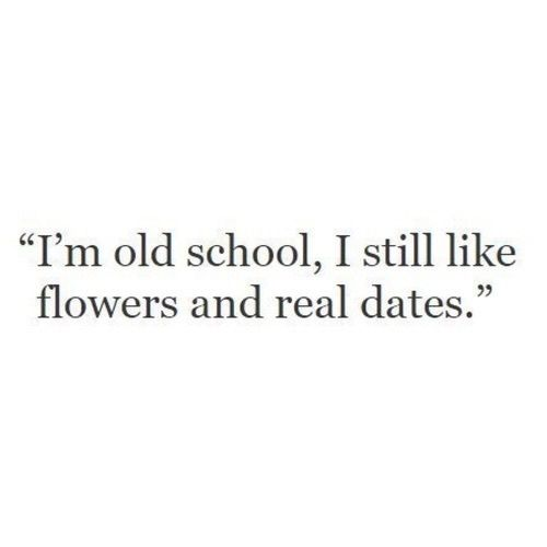 "Quotes || ""I'm old school, I still like flowers and real dates."""