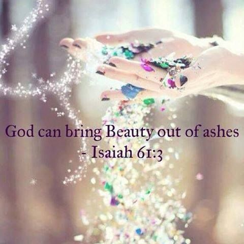 "Beauty For Ashes. - - ""To appoint unto them that mourn in Zion, to give unto them beauty for ashes, the oil of joy for mourning, the garment of praise for the spirit of heaviness; that they might be called trees of righteousness, the planting of the Lord, that he might be glorified."" Isaiah 61:3 King James Version (KJV) http://access-jesus.com/Isaiah/Isaiah_61.html"