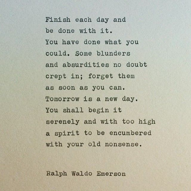 Ralph Waldo Emerson  finish each day and be done with it.