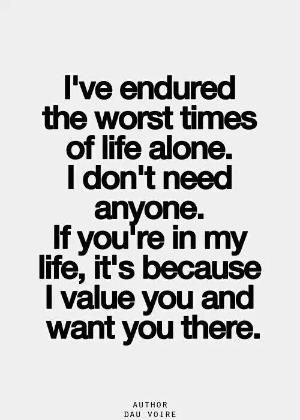 ''I've endured the worst times alone. I don't need anyone. If you're in my life, it's because I value you and want you there.'' -- Dau Voire by shana