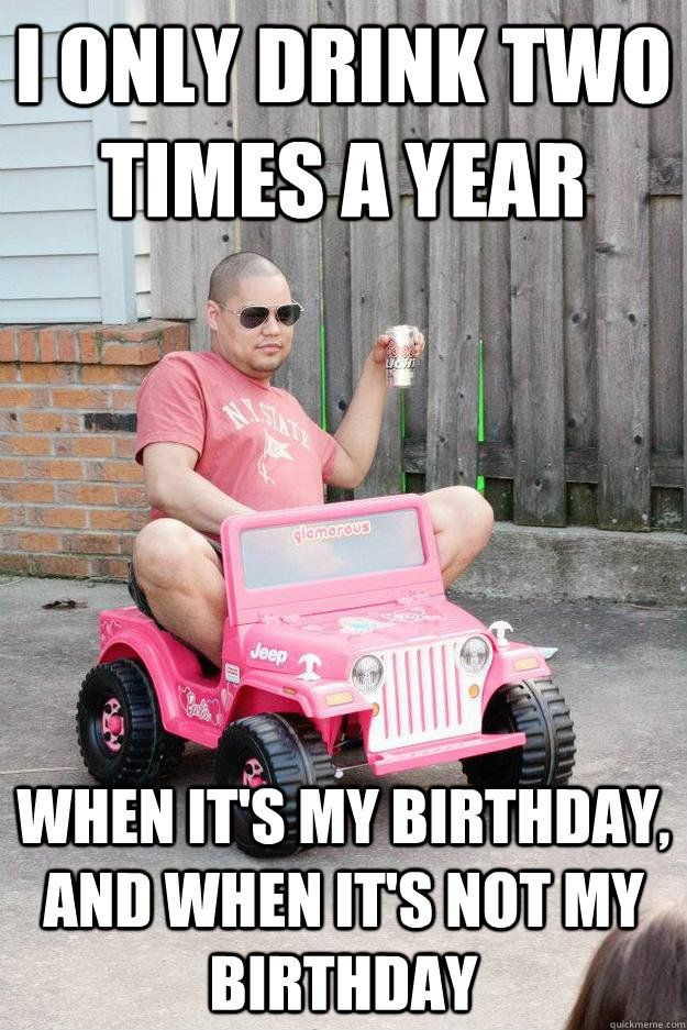 I Only Drink Two Times A Year When It's My Birthday And It's Not My Birthday Funny Birthday Drunk Meme
