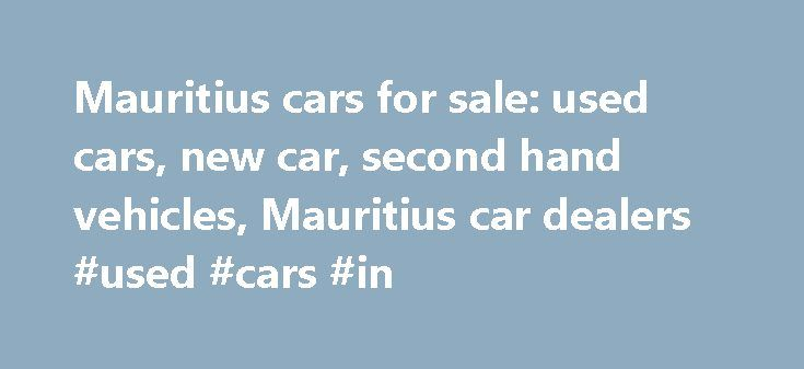 Mauritius cars for sale: used cars, new car, second hand vehicles, Mauritius car dealers #used #cars #in http://remmont.com/mauritius-cars-for-sale-used-cars-new-car-second-hand-vehicles-mauritius-car-dealers-used-cars-in/  #second hand vehicles # Find Cars List your vehicle for free Do you have a car, a bike or a boat for sale in Mauritius? You can list up to 2 used vehicles on motors.mega.mu for no charge. A free vehicle listing gives you exposure to a huge online audience of Mauritius…