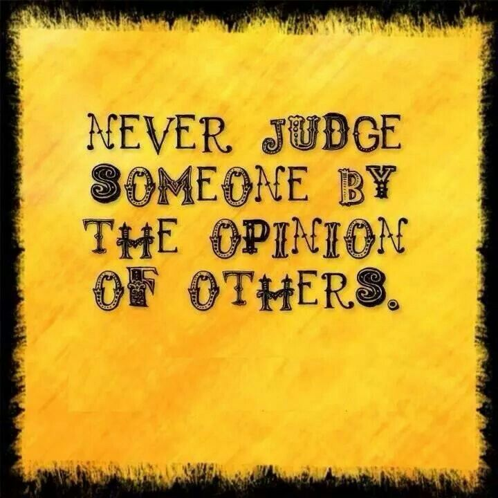Never judge someone by the opinion of others.