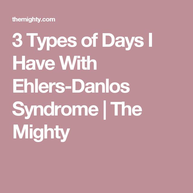 3 Types of Days I Have With Ehlers-Danlos Syndrome   The Mighty