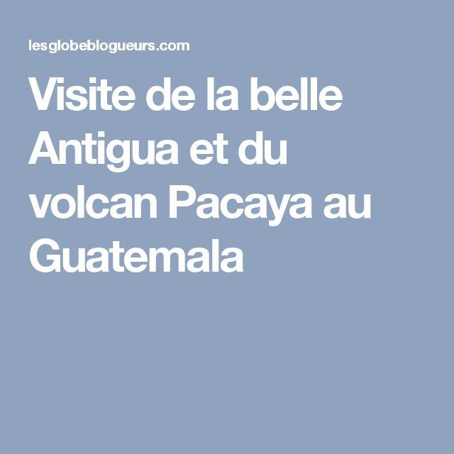 Visite de la belle Antigua et du volcan Pacaya au Guatemala