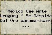 http://tecnoautos.com/wp-content/uploads/imagenes/tendencias/thumbs/mexico-cae-ante-uruguay-y-se-despide-del-oro-panamericano.jpg Mexico Vs Uruguay Panamericanos. México cae ante Uruguay y se despide del oro panamericano, Enlaces, Imágenes, Videos y Tweets - http://tecnoautos.com/actualidad/mexico-vs-uruguay-panamericanos-mexico-cae-ante-uruguay-y-se-despide-del-oro-panamericano-2/