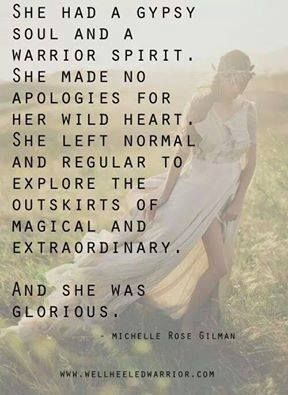 She had a gypsy soul and a warrior spirit. She made no apologies for her wild heart. She left normal and regular to explore the outskirts of magical and extraordinary. And she was glorious.