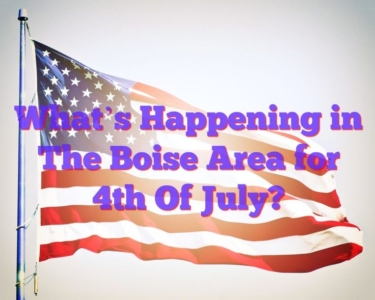 What's Happening in The Boise Area for 4th Of July?