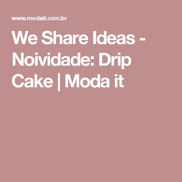 We Share Ideas - Noividade: Drip Cake | Moda it
