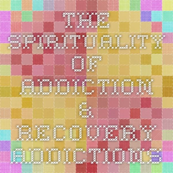 The Spirituality of Addiction & Recovery - Addictions