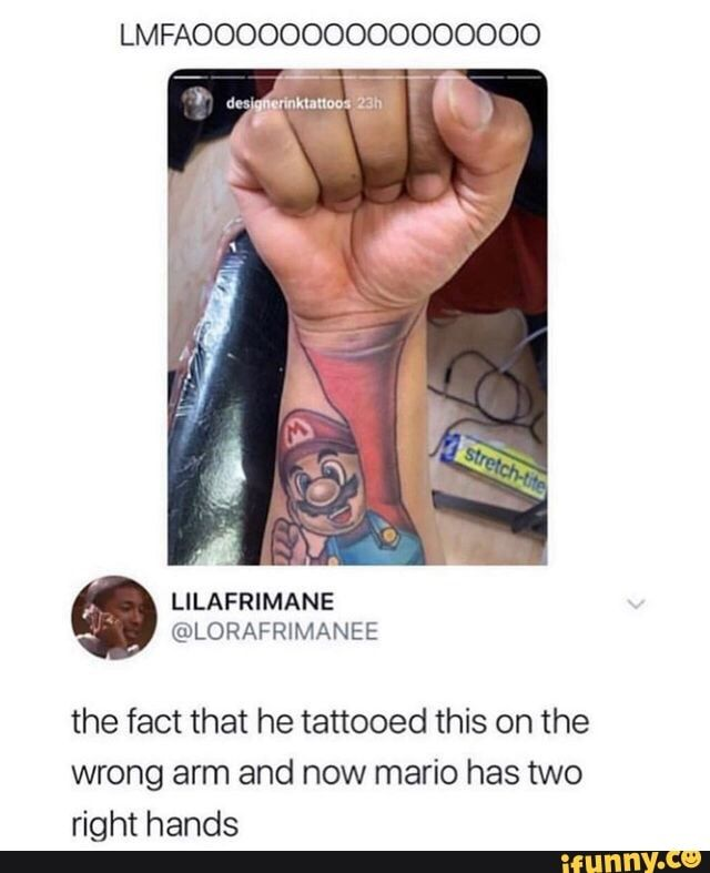 Lmfaoooooooooooooooo The Fact That He Tattooed This On The Wrong Arm And Now Mario Has Two Right Hands Ifunny Funny Pictures Fails Funny Pictures With Captions Funny Fails