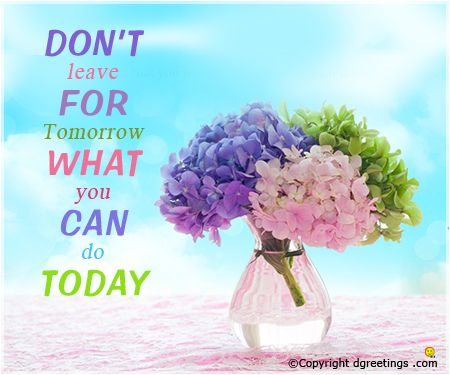 Why wait for tomorrow? Just do it today.