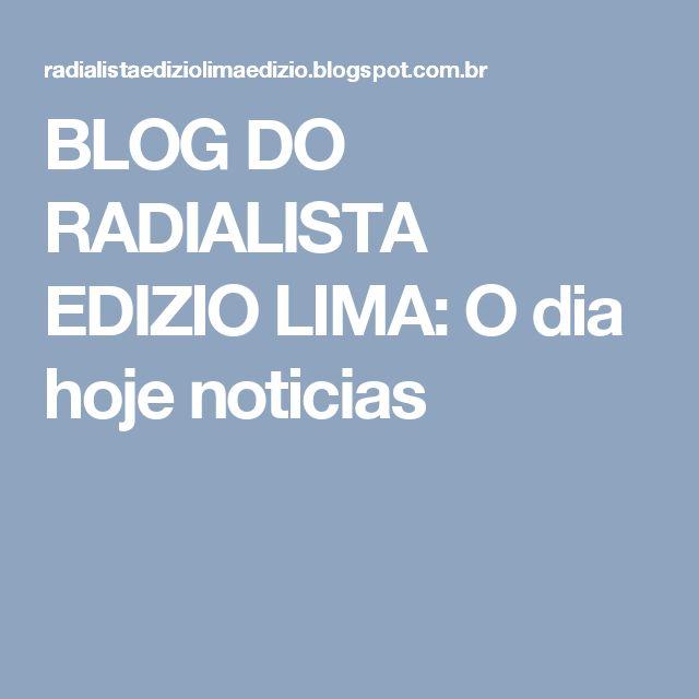 BLOG DO RADIALISTA EDIZIO LIMA: O dia hoje noticias