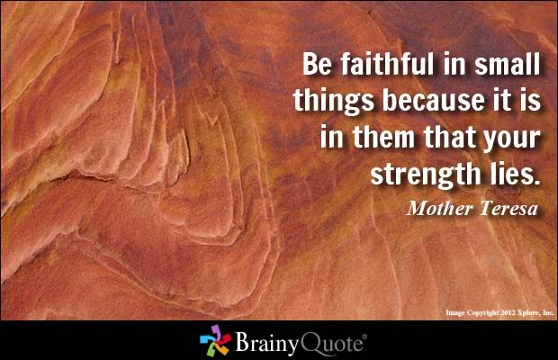 Be faithful in small things because it is in them that your strength lies. - Mother Teresa - BrainyQuote