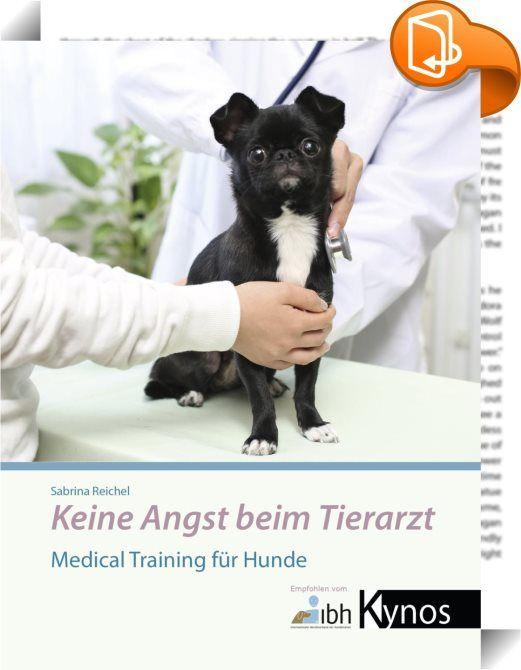 """Keine Angst beim Tierarzt    :  Wenn Hunde Angst vor dem Tierarzt haben, ist das für sie selbst und ihre Besitzer nicht nur unangenehm, sondern erschwert auch die Untersuchung oder gefährdet sogar den Behandlungserfolg. Mit durchdachtem """"Medical Training"""", das ursprünglich für die Behandlung von Zootieren erdacht wurde und seit Jahren erfolgreich an Elefant, Tiger & Co. praktiziert wird, können Sie jetzt selbst zuhause gezielte Vorbereitungsübungen machen, damit Ihr Hund Tierarztbehand..."""