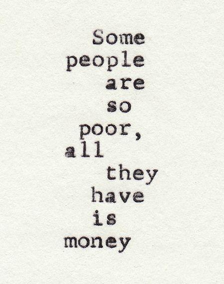 Il y a des gens qui sont tellement pauvres que tout ce qu'ils ont, c'est de l'argent.