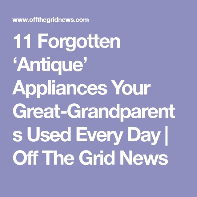 11 Forgotten 'Antique' Appliances Your Great-Grandparents Used Every Day | Off The Grid News