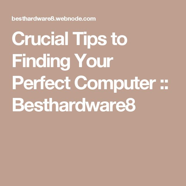 Crucial Tips to Finding Your Perfect Computer :: Besthardware8