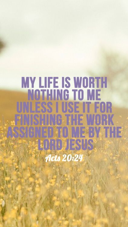 But my life is worth nothing to me unless I use it for finishing the work assigned me by the Lord Jesus—the work of telling others the Good News about the wonderful grace of God. - Acts 20:24