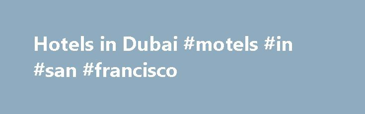 Hotels in Dubai #motels #in #san #francisco http://hotel.remmont.com/hotels-in-dubai-motels-in-san-francisco/  #cheap hotels in dubai # Hotels in Dubai Where to stay in Dubai There are many different hotels and areas to stay in Dubai from Downtown and The Marina Quarter to beach hotels and the historical Deira area. There are also plenty of airport hotel options if you re passing through or have an early […]
