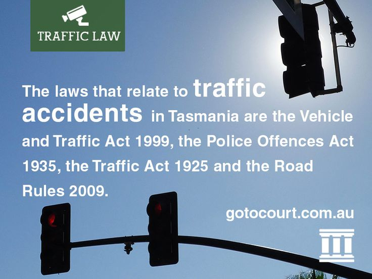 The laws that relate to traffic accidents in Tasmania are the Vehicle and Traffic Act 1999, the Police Offences Act 1935, the Traffic Act 1925 and the Road Rules 2009.
