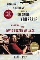 """Although of course you end up becoming yourself : a road trip with David Foster Wallace by David Lipsky. SOON TO BE A MAJOR MOTION PICTURE, STARRING JASON SEGAL AND JESSE EISENBERG, DIRECTED BY JAMES PONSOLDT  In David Lipsky's view, David Foster Wallace was the best young writer in America. Wallace's pieces for """"Harper's"""" magazine in the 90s were, according to Lipsky, like hearing for the first time the brain voice of everybody I knew:"""