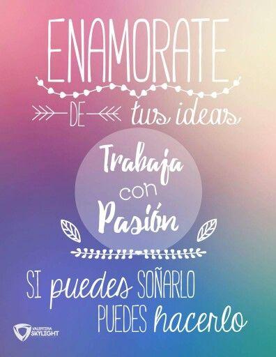 Enamórate de tus ideas, trabaja con pasión, si puedes soñarlo puedes hacerlo. Frases de inspiración para hacer lo que amas.
