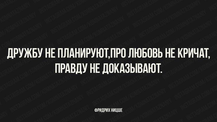 Дружбу не планируют,про любовь не кричат,правду не доказывают. Фридрих Ницше