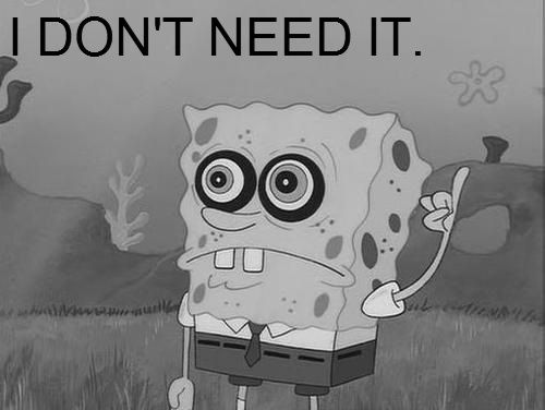 Spongebob - I Dont Need It - Pretty much how I feel when fangirling hardcore about a certain hot character