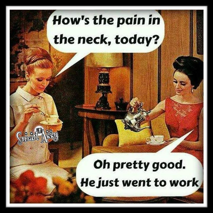 How's the pain in the neck, today? ... Oh pretty good. He just went to work. ...Lol...;-)