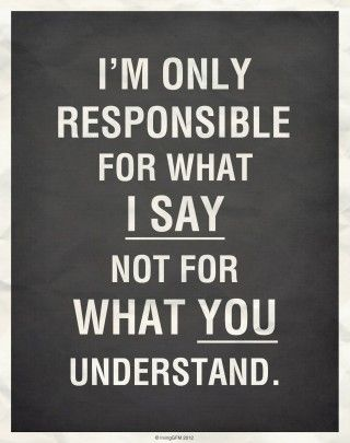 Im only responsible for what I say, not for what you understand.