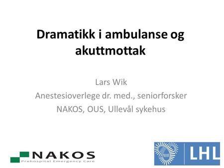 Dramatikk i ambulanse og akuttmottak Lars Wik Anestesioverlege dr. med., seniorforsker NAKOS, OUS, Ullevål sykehus.