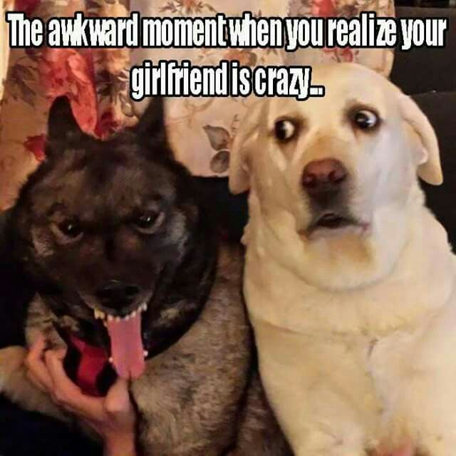 The awkward moment when you realize your girlfriend is crazy....  (Posted to my page 9/29/16.)