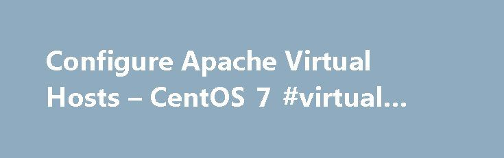 "Configure Apache Virtual Hosts – CentOS 7 #virtual #host #server http://china.nef2.com/configure-apache-virtual-hosts-centos-7-virtual-host-server/  Configure Apache Virtual Hosts – CentOS 7 Want to host websites on your server? Using Apache? Great. This article will show you how to do exactly that using Apache's ""virtual hosts."" In Apache, you can use virtual hosts to direct http traffic for a given domain name to a particular directory (i.e. the root directory of the website for the domain…"
