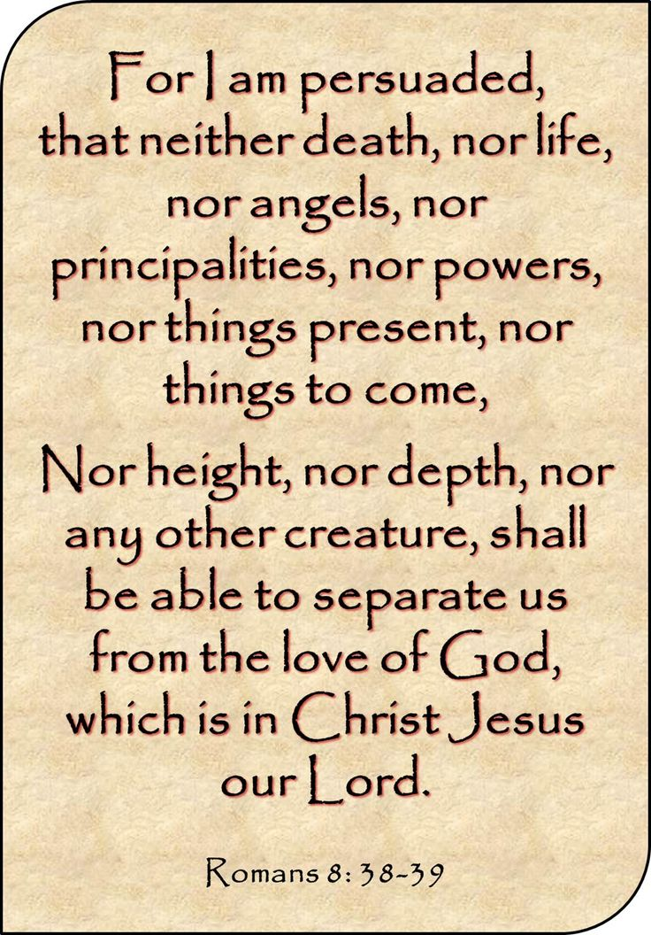 """For I am persuaded, that neither death, nor life, nor angels, nor principalities, nor powers, nor things present, nor things to come, nor height, nor depth, nor any other creature, shall be able to separate us from the love of God, which is in Christ Jesus our Lord."" Romans 8: 38-39 KJV Good luck"