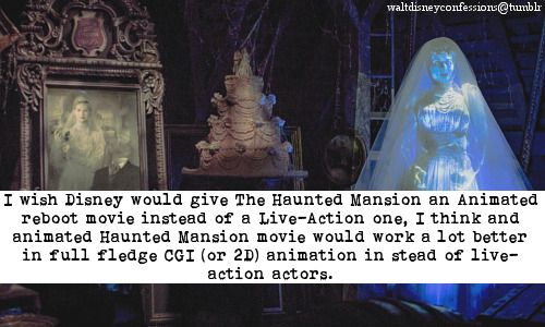 """I wish Disney would give The Haunted Mansion an Animated reboot movie instead of a Live-Action one, I think and animated Haunted Mansion movie would work a lot better in full fledge CGI (or 2D) animation in stead of live-action actors."""