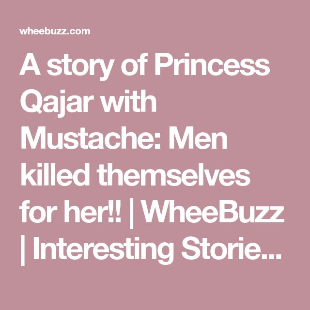 A story of Princess Qajar with Mustache: Men killed themselves for her!! | WheeBuzz | Interesting Stories and Viral Contents